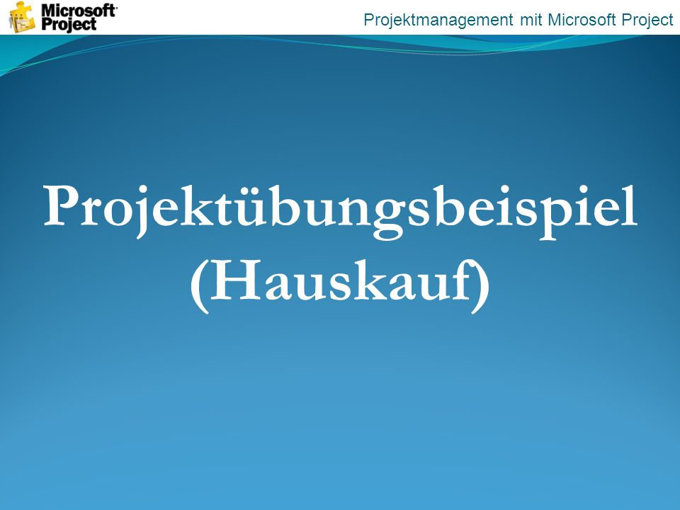 Projektübungsbeispiel (Hauskauf) Projektmanagement mit Microsoft Project