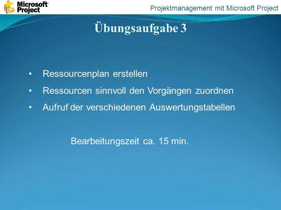 Übungsaufgabe 3 Projektmanagement mit Microsoft Project Ressourcenplan erstellen Ressourcen sinnvoll den Vorgängen zuordnen Aufruf der verschiedenen A