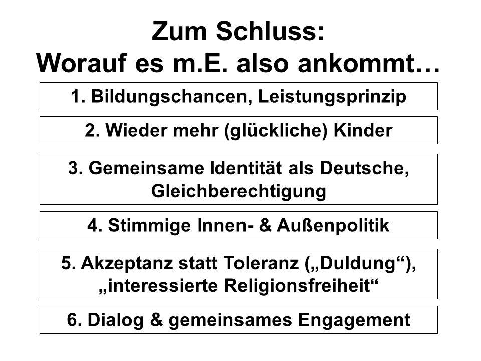 Zum Schluss: Worauf es m.E. also ankommt… 1. Bildungschancen, Leistungsprinzip 3. Gemeinsame Identität als Deutsche, Gleichberechtigung 4. Stimmige In