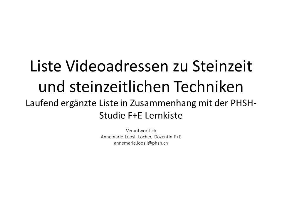 Liste Videoadressen zu Steinzeit und steinzeitlichen Techniken Laufend ergänzte Liste in Zusammenhang mit der PHSH- Studie F+E Lernkiste Verantwortlich Annemarie Loosli-Locher, Dozentin F+E annemarie.loosli@phsh.ch
