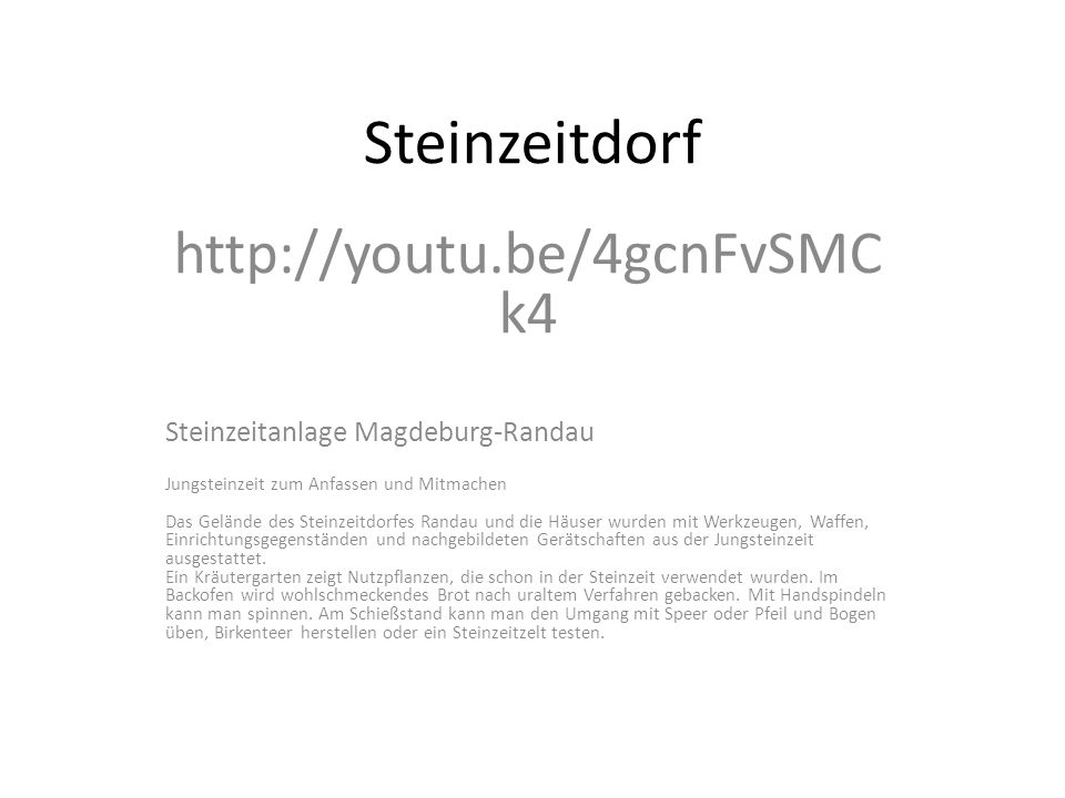 Steinzeitdorf http://youtu.be/4gcnFvSMC k4 Steinzeitanlage Magdeburg-Randau Jungsteinzeit zum Anfassen und Mitmachen Das Gelände des Steinzeitdorfes Randau und die Häuser wurden mit Werkzeugen, Waffen, Einrichtungsgegenständen und nachgebildeten Gerätschaften aus der Jungsteinzeit ausgestattet.