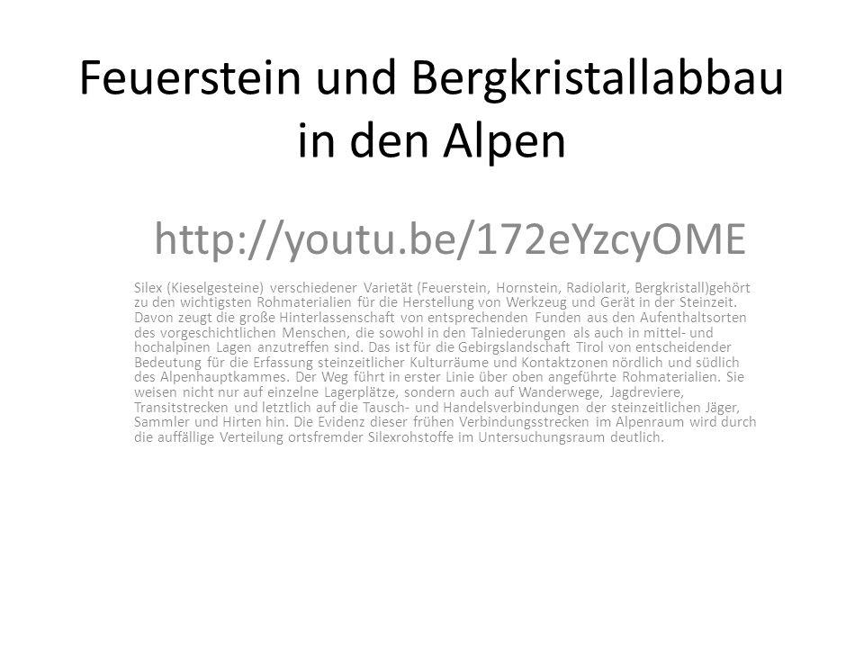 Feuerstein und Bergkristallabbau in den Alpen http://youtu.be/172eYzcyOME Silex (Kieselgesteine) verschiedener Varietät (Feuerstein, Hornstein, Radiolarit, Bergkristall)gehört zu den wichtigsten Rohmaterialien für die Herstellung von Werkzeug und Gerät in der Steinzeit.