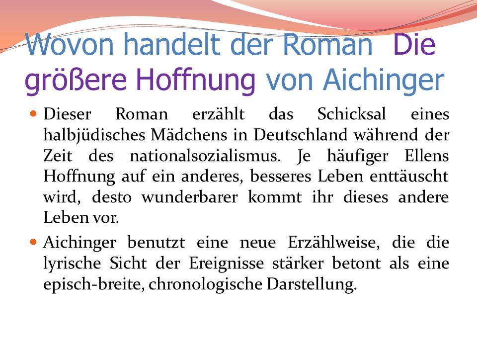 Wovon handelt der Roman Die größere Hoffnung von Aichinger Dieser Roman erzählt das Schicksal eines halbjüdisches Mädchens in Deutschland während der
