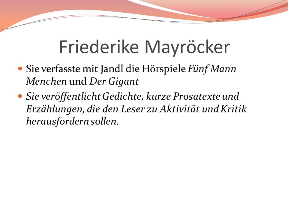 Friederike Mayröcker Sie verfasste mit Jandl die Hörspiele Fünf Mann Menchen und Der Gigant Sie veröffentlicht Gedichte, kurze Prosatexte und Erzählun