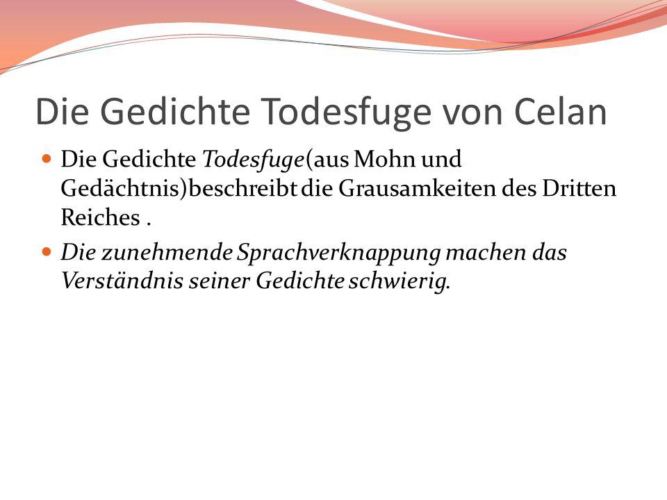 Die Gedichte Todesfuge von Celan Die Gedichte Todesfuge(aus Mohn und Gedächtnis)beschreibt die Grausamkeiten des Dritten Reiches. Die zunehmende Sprac