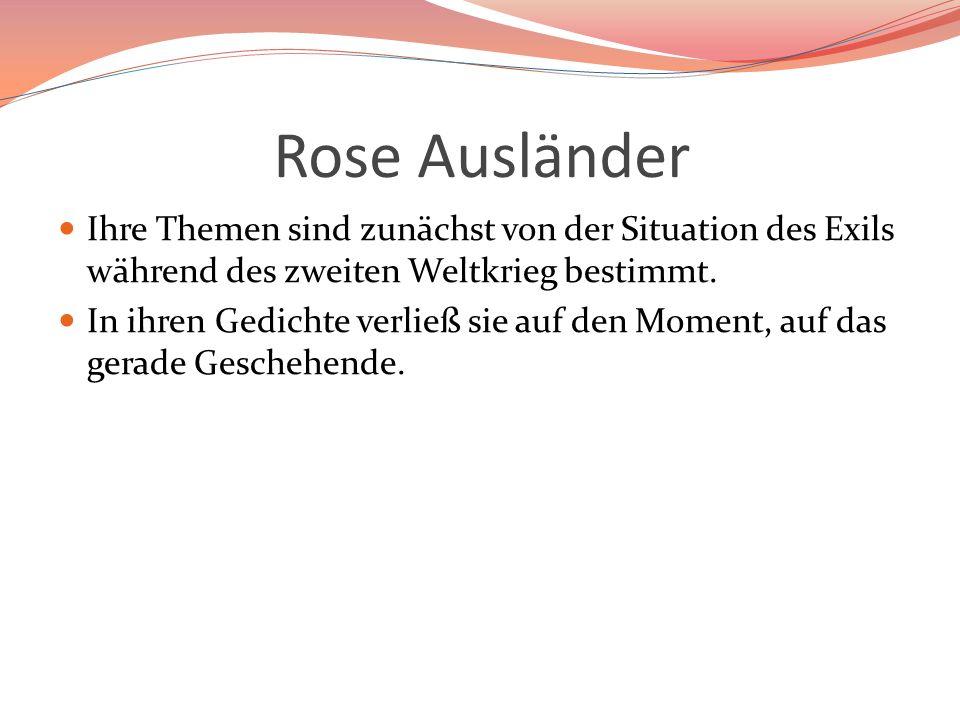 Rose Ausländer Ihre Themen sind zunächst von der Situation des Exils während des zweiten Weltkrieg bestimmt. In ihren Gedichte verließ sie auf den Mom