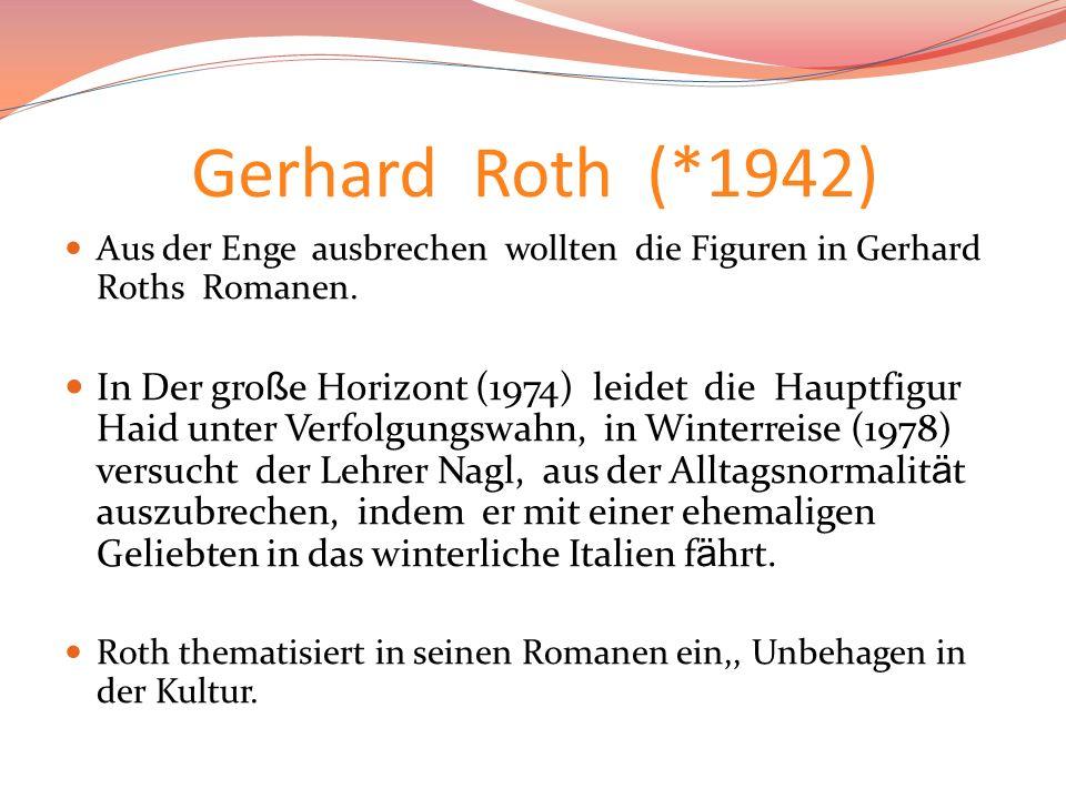 Gerhard Roth (*1942) Aus der Enge ausbrechen wollten die Figuren in Gerhard Roths Romanen. In Der gro ß e Horizont (1974) leidet die Hauptfigur Haid u