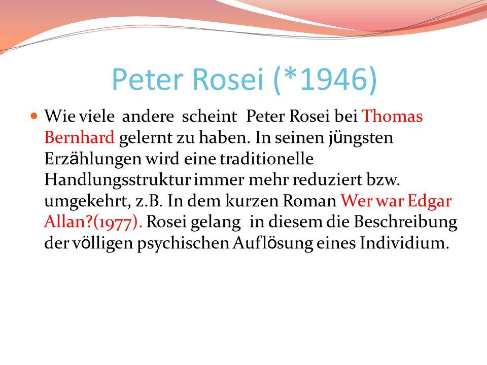 Peter Rosei (*1946) Wie viele andere scheint Peter Rosei bei Thomas Bernhard gelernt zu haben. In seinen j ü ngsten Erz ä hlungen wird eine traditione