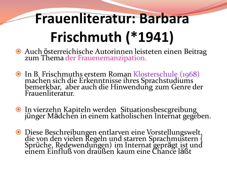 Frauenliteratur: Barbara Frischmuth (*1941) Auch ö sterreichische Autorinnen leisteten einen Beitrag zum Thema der Frauenemanzipation. In B. Frischmut