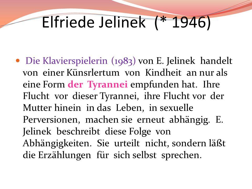 Elfriede Jelinek (* 1946) Die Klavierspielerin (1983) von E. Jelinek handelt von einer Künsrlertum von Kindheit an nur als eine Form der Tyrannei empf