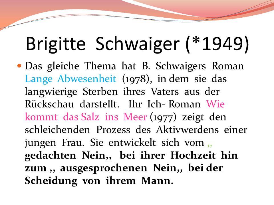 Brigitte Schwaiger (*1949) Das gleiche Thema hat B. Schwaigers Roman Lange Abwesenheit (1978), in dem sie das langwierige Sterben ihres Vaters aus der