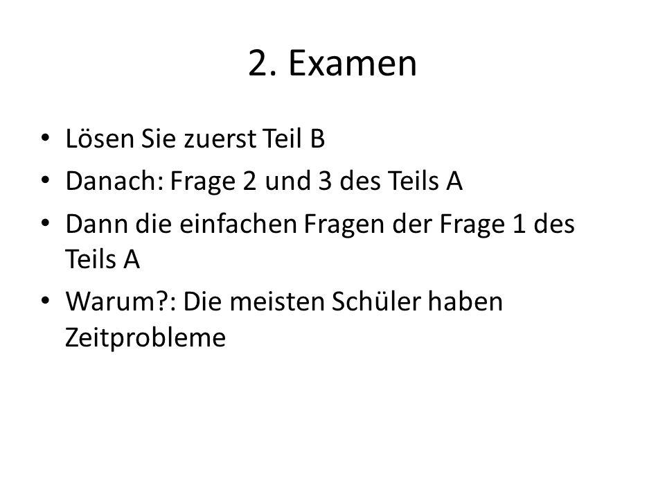 2. Examen Lösen Sie zuerst Teil B Danach: Frage 2 und 3 des Teils A Dann die einfachen Fragen der Frage 1 des Teils A Warum?: Die meisten Schüler habe