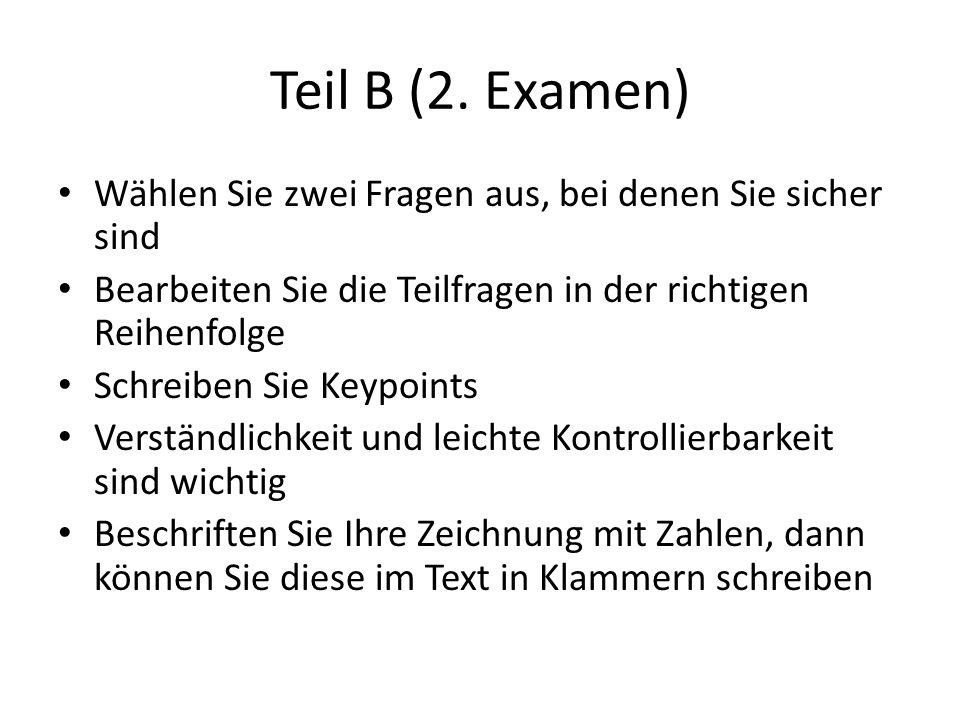 Teil B (2. Examen) Wählen Sie zwei Fragen aus, bei denen Sie sicher sind Bearbeiten Sie die Teilfragen in der richtigen Reihenfolge Schreiben Sie Keyp