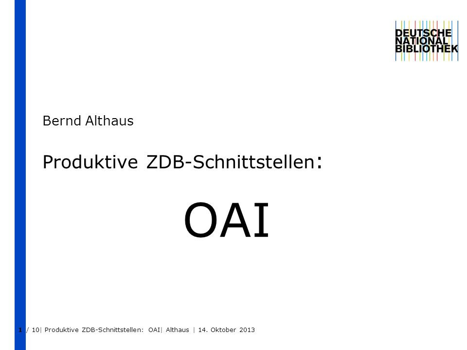 1 Produktive ZDB-Schnittstellen : OAI Bernd Althaus / 10| Produktive ZDB-Schnittstellen: OAI| Althaus | 14. Oktober 2013