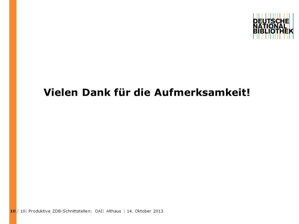 Vielen Dank für die Aufmerksamkeit! / 10| Produktive ZDB-Schnittstellen: OAI| Althaus | 14. Oktober 2013 10
