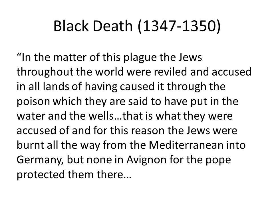 Black Death ( ) In the matter of this plague the Jews throughout the world were reviled and accused in all lands of having caused it through the poison which they are said to have put in the water and the wells…that is what they were accused of and for this reason the Jews were burnt all the way from the Mediterranean into Germany, but none in Avignon for the pope protected them there…