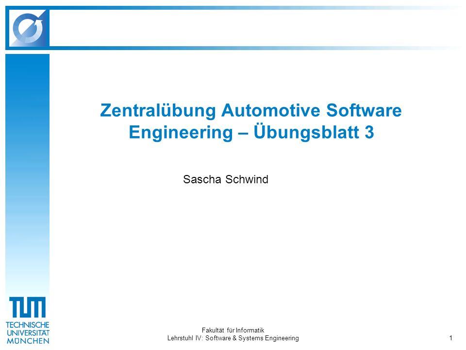 Fakultät für Informatik Lehrstuhl IV: Software & Systems Engineering1 Zentralübung Automotive Software Engineering – Übungsblatt 3 Sascha Schwind