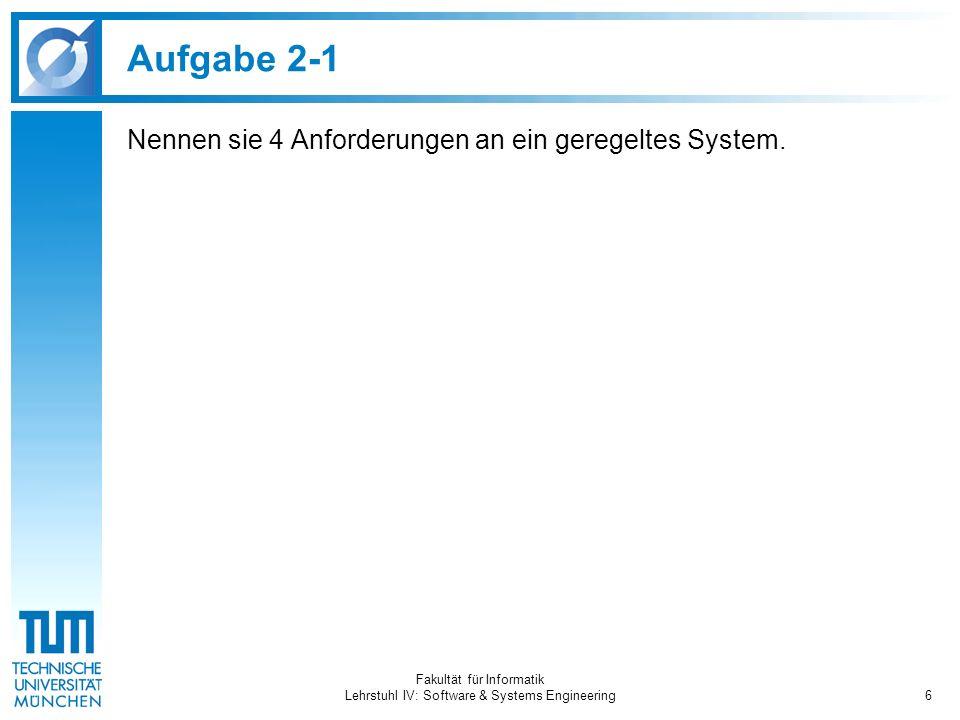 Fakultät für Informatik Lehrstuhl IV: Software & Systems Engineering7 Aufgabe 2-1 Nennen sie 4 Anforderungen an ein geregeltes System.