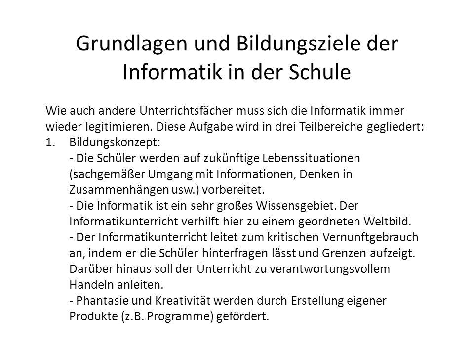 Grundlagen und Bildungsziele der Informatik in der Schule Wie auch andere Unterrichtsfächer muss sich die Informatik immer wieder legitimieren. Diese