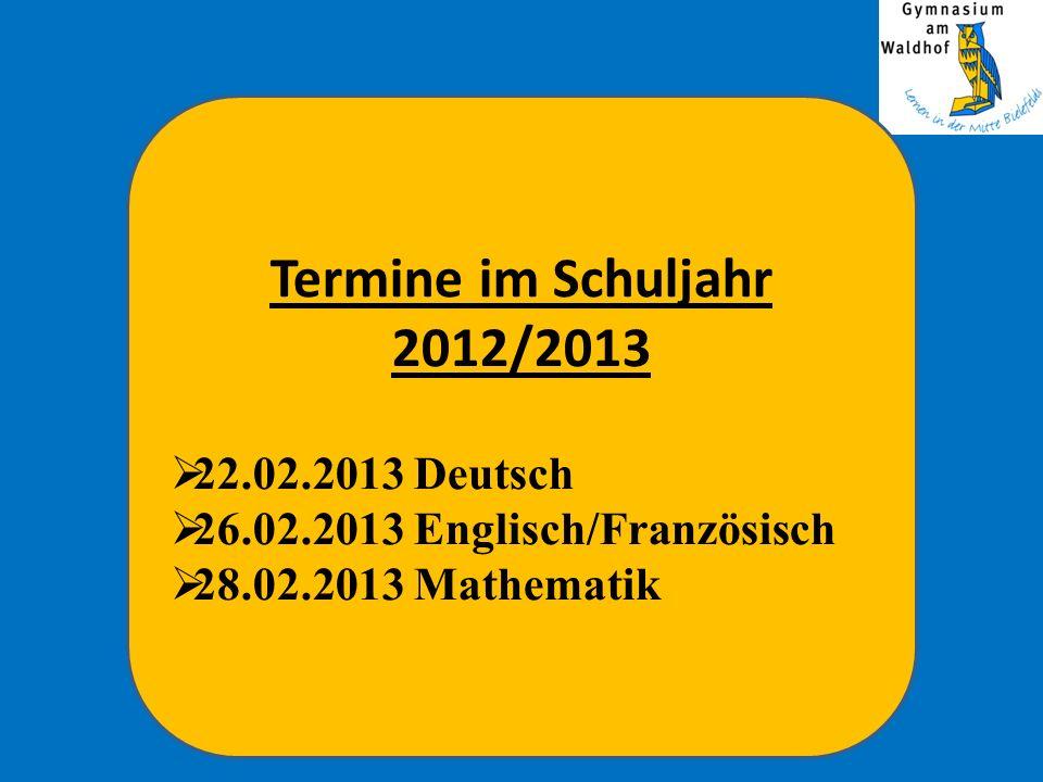 Termine im Schuljahr 2012/2013 22.02.2013 Deutsch 26.02.2013 Englisch/Französisch 28.02.2013 Mathematik