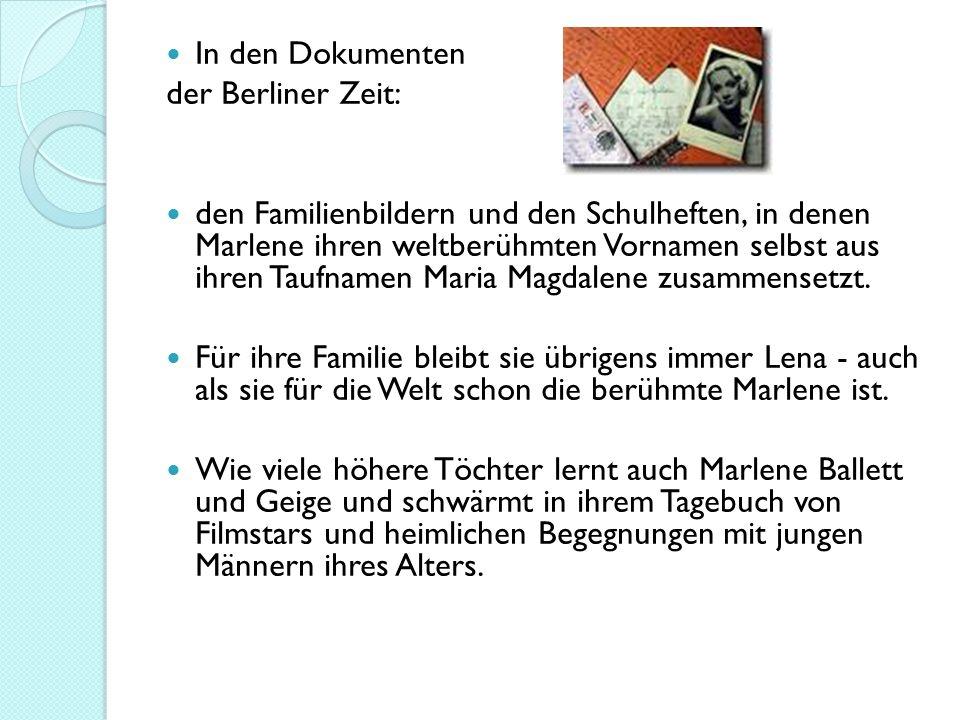 In den Dokumenten der Berliner Zeit: den Familienbildern und den Schulheften, in denen Marlene ihren weltberühmten Vornamen selbst aus ihren Taufnamen Maria Magdalene zusammensetzt.