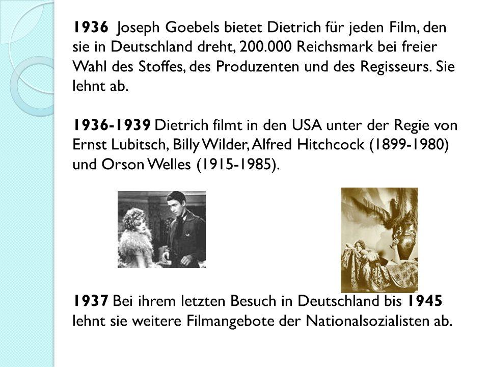 1936 Joseph Goebels bietet Dietrich für jeden Film, den sie in Deutschland dreht, 200.000 Reichsmark bei freier Wahl des Stoffes, des Produzenten und des Regisseurs.
