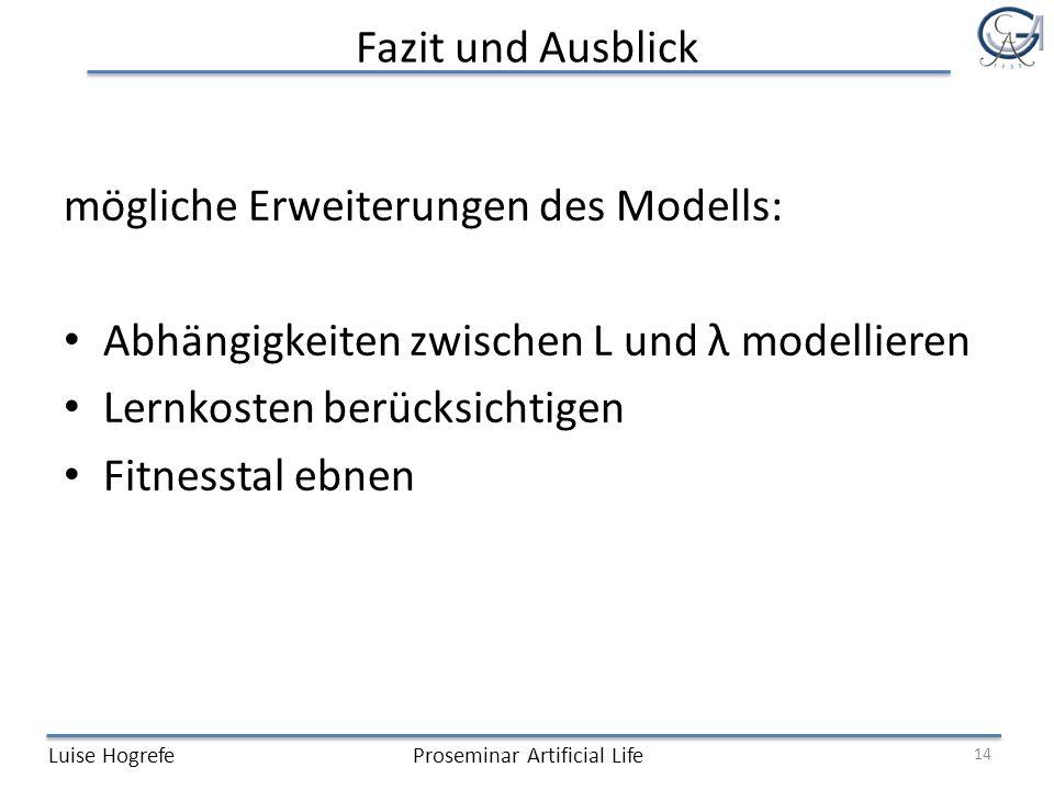 Fazit und Ausblick Luise HogrefeProseminar Artificial Life 14 mögliche Erweiterungen des Modells: Abhängigkeiten zwischen L und λ modellieren Lernkosten berücksichtigen Fitnesstal ebnen