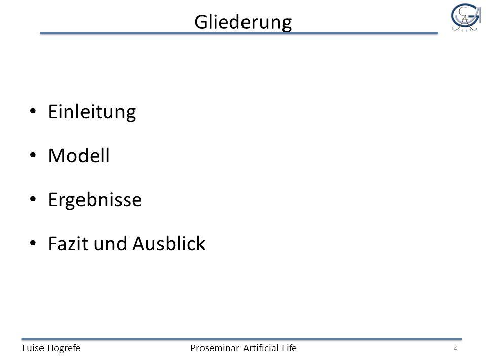 Gliederung Einleitung Modell Ergebnisse Fazit und Ausblick Luise HogrefeProseminar Artificial Life 2