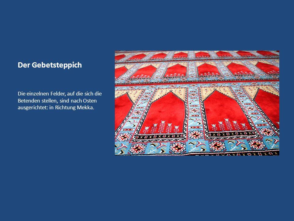 Der Gebetsteppich Die einzelnen Felder, auf die sich die Betenden stellen, sind nach Osten ausgerichtet: in Richtung Mekka.