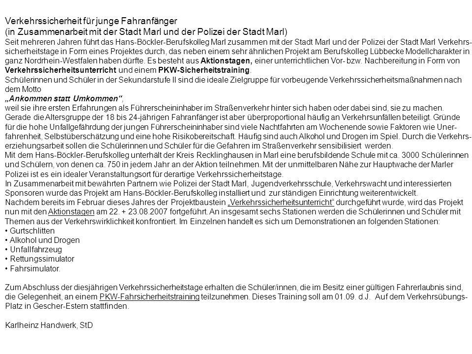Verkehrssicherheit für junge Fahranfänger (in Zusammenarbeit mit der Stadt Marl und der Polizei der Stadt Marl) Seit mehreren Jahren führt das Hans-Böckler-Berufskolleg Marl zusammen mit der Stadt Marl und der Polizei der Stadt Marl Verkehrs- sicherheitstage in Form eines Projektes durch, das neben einem sehr ähnlichen Projekt am Berufskolleg Lübbecke Modellcharakter in ganz Nordrhein-Westfalen haben dürfte.