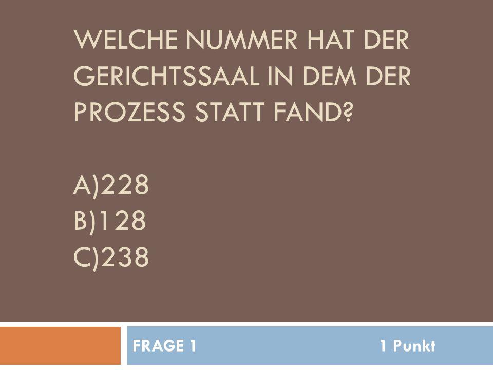 WELCHE NUMMER HAT DER GERICHTSSAAL IN DEM DER PROZESS STATT FAND A)228 B)128 C)238 FRAGE 11 Punkt
