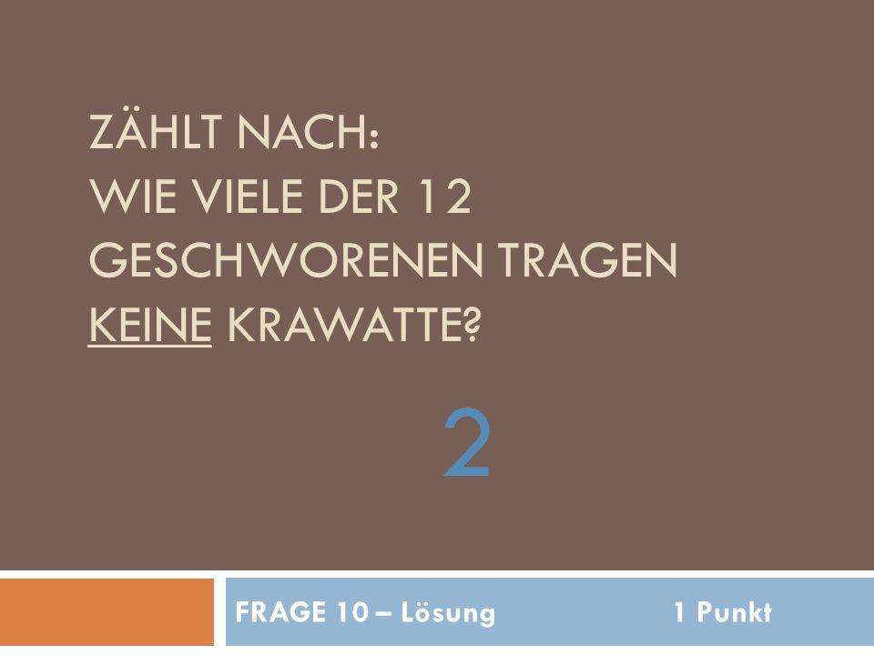 ZÄHLT NACH: WIE VIELE DER 12 GESCHWORENEN TRAGEN KEINE KRAWATTE 2 FRAGE 10 – Lösung1 Punkt