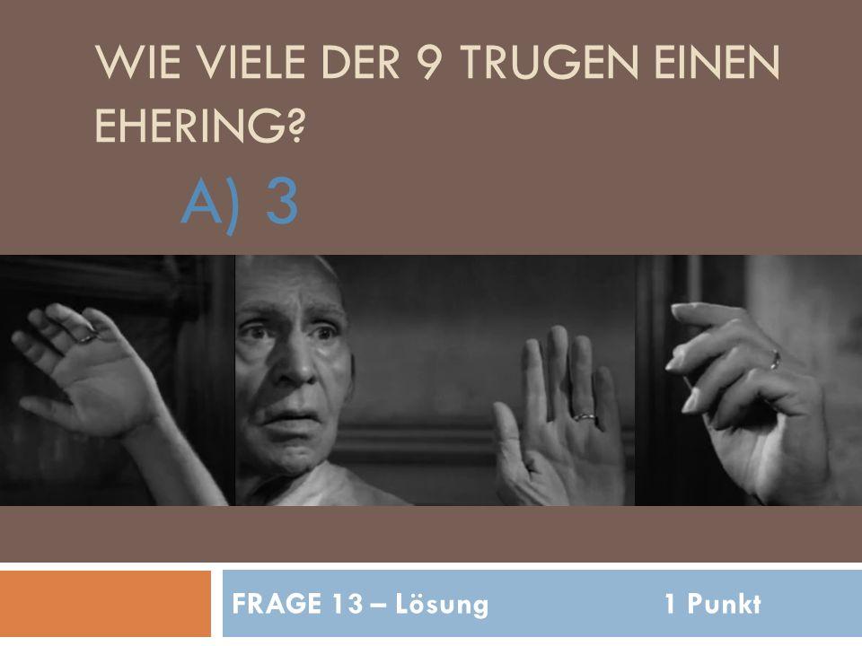 WIE VIELE DER 9 TRUGEN EINEN EHERING A) 3 FRAGE 13 – Lösung1 Punkt