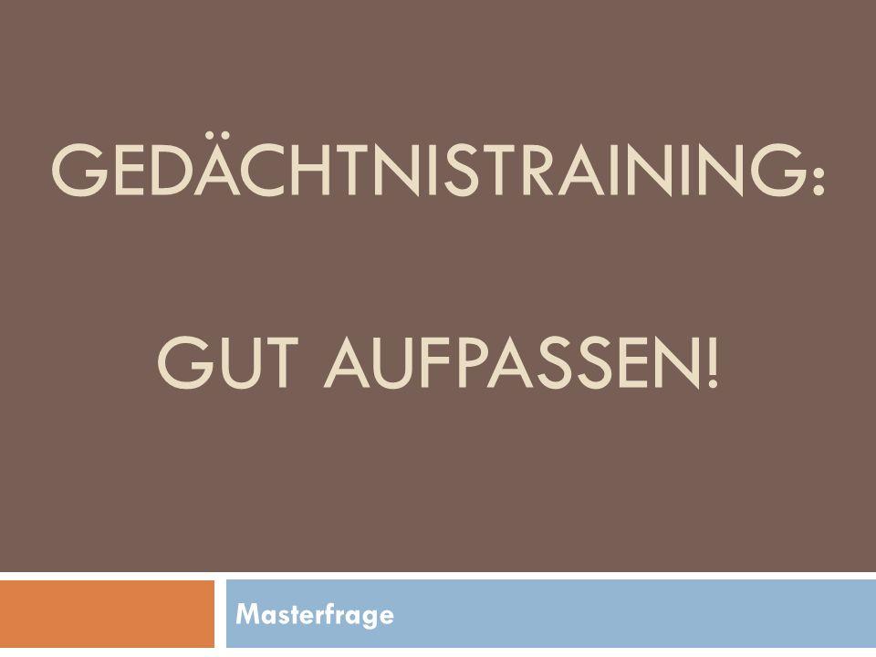GEDÄCHTNISTRAINING: GUT AUFPASSEN! Masterfrage
