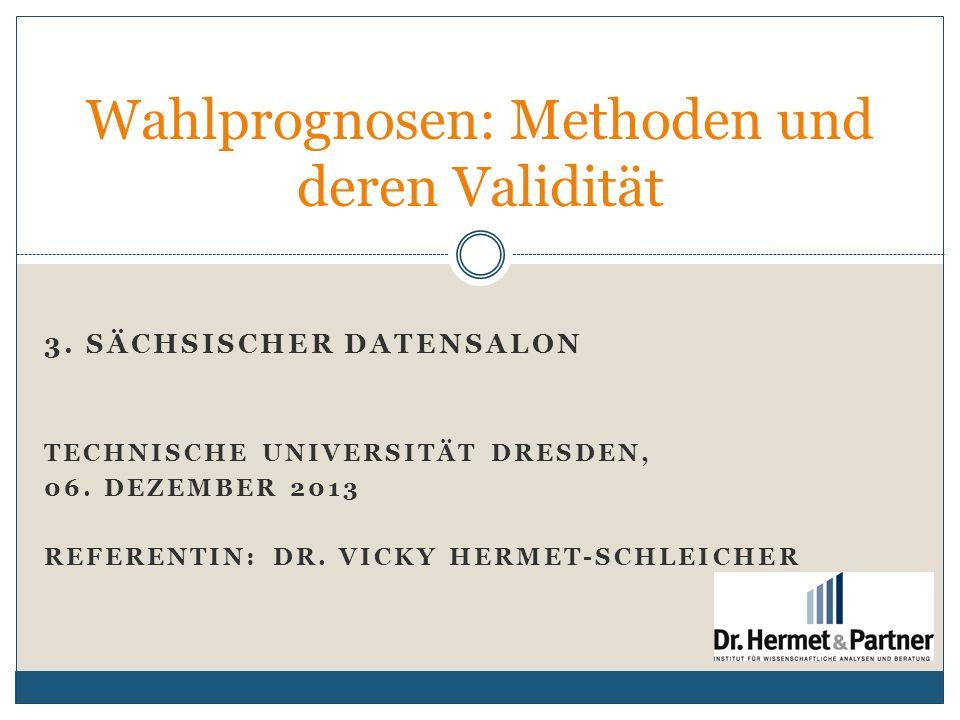 3. SÄCHSISCHER DATENSALON TECHNISCHE UNIVERSITÄT DRESDEN, 06. DEZEMBER 2013 REFERENTIN: DR. VICKY HERMET-SCHLEICHER Wahlprognosen: Methoden und deren