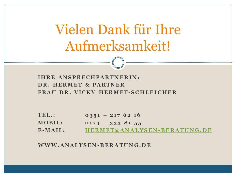 IHRE ANSPRECHPARTNERIN: DR. HERMET & PARTNER FRAU DR. VICKY HERMET-SCHLEICHER TEL.: 0351 – 217 62 16 MOBIL:0174 – 333 81 55 E-MAIL: HERMET@ANALYSEN-BE