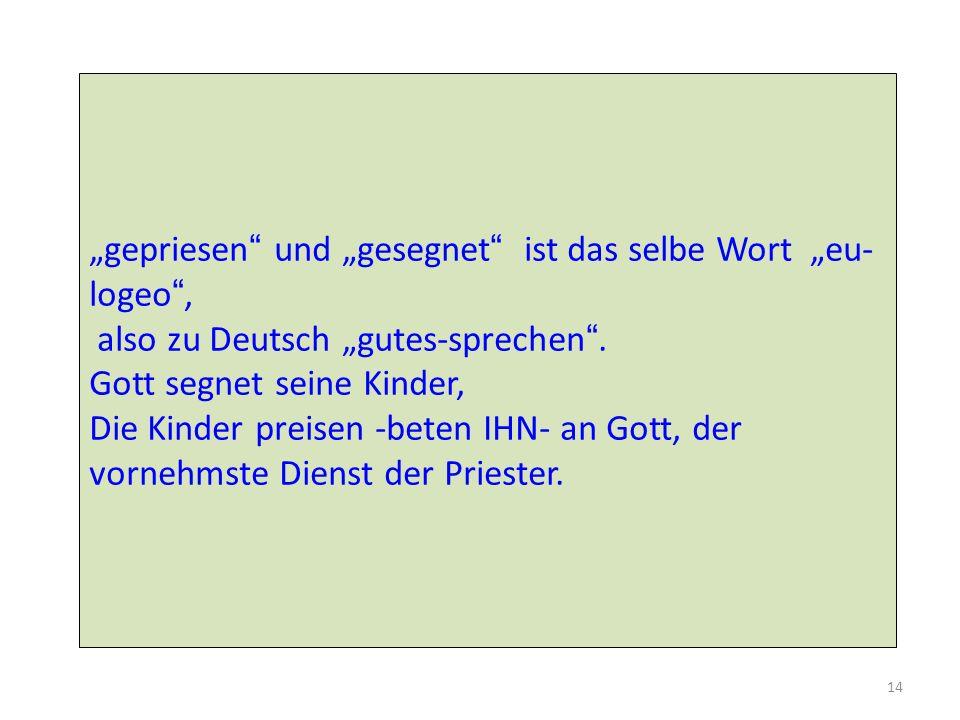 14 gepriesen und gesegnet ist das selbe Wort eu- logeo, also zu Deutsch gutes-sprechen. Gott segnet seine Kinder, Die Kinder preisen -beten IHN- an Go
