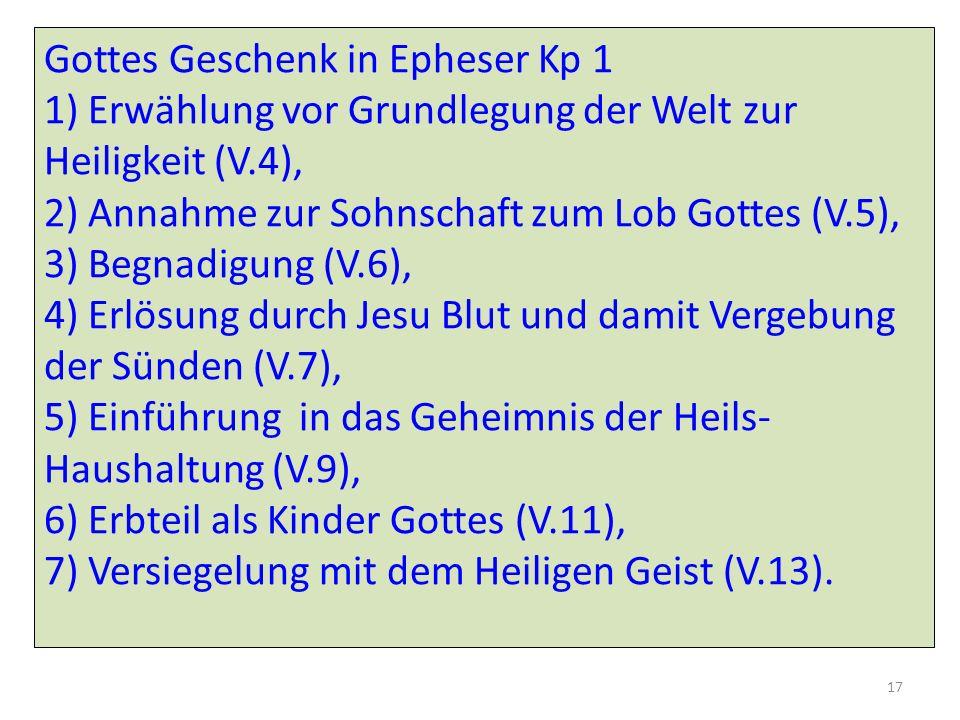 Gottes Geschenk in Epheser Kp 1 1) Erwählung vor Grundlegung der Welt zur Heiligkeit (V.4), 2) Annahme zur Sohnschaft zum Lob Gottes (V.5), 3) Begnadigung (V.6), 4) Erlösung durch Jesu Blut und damit Vergebung der Sünden (V.7), 5) Einführung in das Geheimnis der Heils- Haushaltung (V.9), 6) Erbteil als Kinder Gottes (V.11), 7) Versiegelung mit dem Heiligen Geist (V.13).