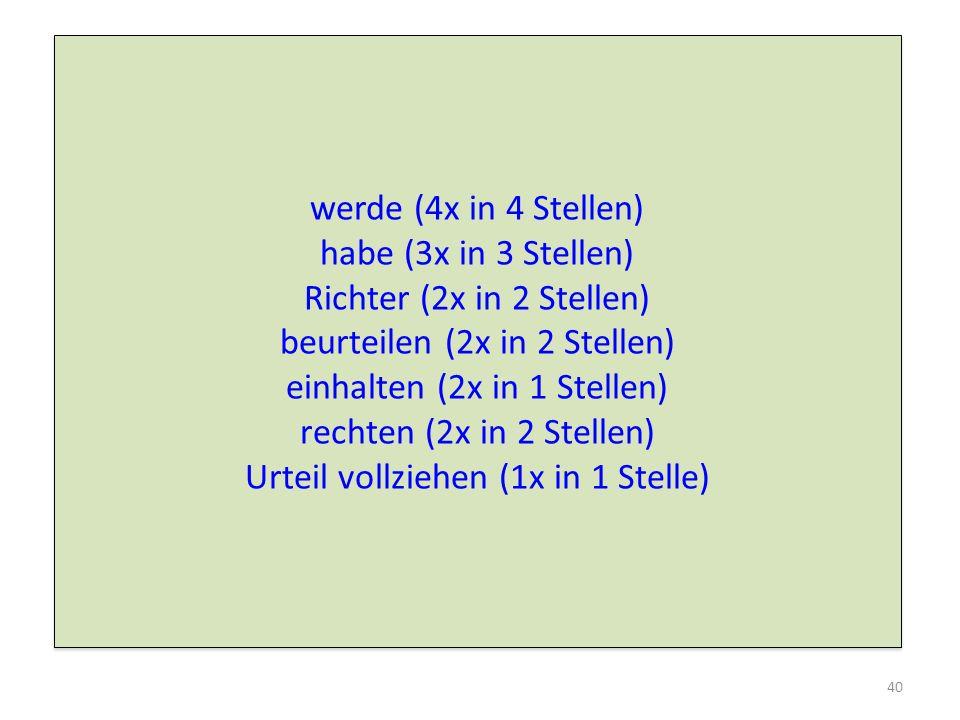 werde (4x in 4 Stellen) habe (3x in 3 Stellen) Richter (2x in 2 Stellen) beurteilen (2x in 2 Stellen) einhalten (2x in 1 Stellen) rechten (2x in 2 Stellen) Urteil vollziehen (1x in 1 Stelle) werde (4x in 4 Stellen) habe (3x in 3 Stellen) Richter (2x in 2 Stellen) beurteilen (2x in 2 Stellen) einhalten (2x in 1 Stellen) rechten (2x in 2 Stellen) Urteil vollziehen (1x in 1 Stelle) 40