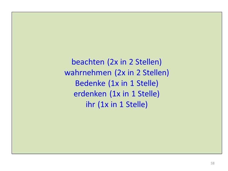 beachten (2x in 2 Stellen) wahrnehmen (2x in 2 Stellen) Bedenke (1x in 1 Stelle) erdenken (1x in 1 Stelle) ihr (1x in 1 Stelle) beachten (2x in 2 Stellen) wahrnehmen (2x in 2 Stellen) Bedenke (1x in 1 Stelle) erdenken (1x in 1 Stelle) ihr (1x in 1 Stelle) 58