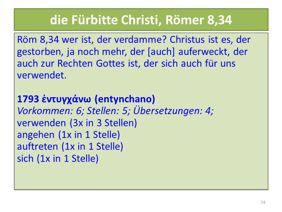 die Fürbitte Christi, Römer 8,34 Röm 8,34 wer ist, der verdamme? Christus ist es, der gestorben, ja noch mehr, der [auch] auferweckt, der auch zur Rec