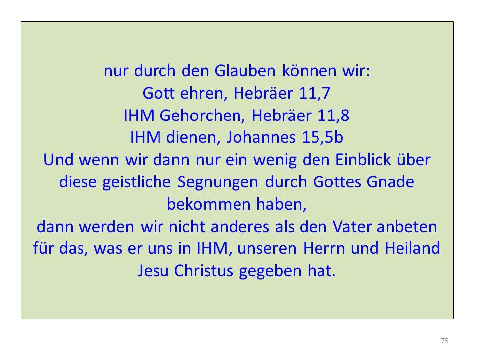 nur durch den Glauben können wir: Gott ehren, Hebräer 11,7 IHM Gehorchen, Hebräer 11,8 IHM dienen, Johannes 15,5b Und wenn wir dann nur ein wenig den