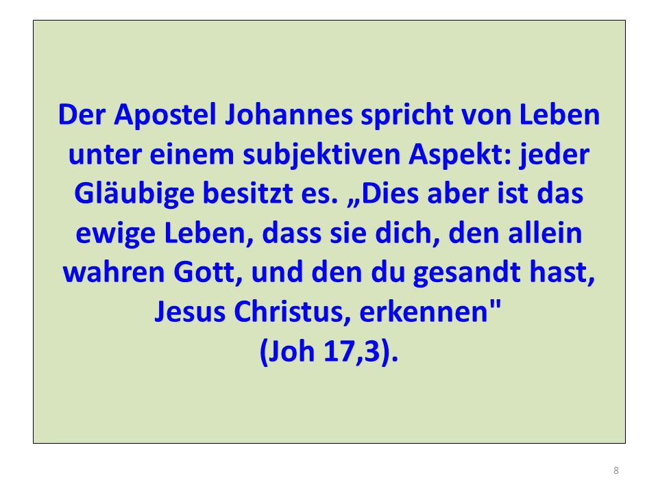 Der Apostel Johannes spricht von Leben unter einem subjektiven Aspekt: jeder Gläubige besitzt es. Dies aber ist das ewige Leben, dass sie dich, den al