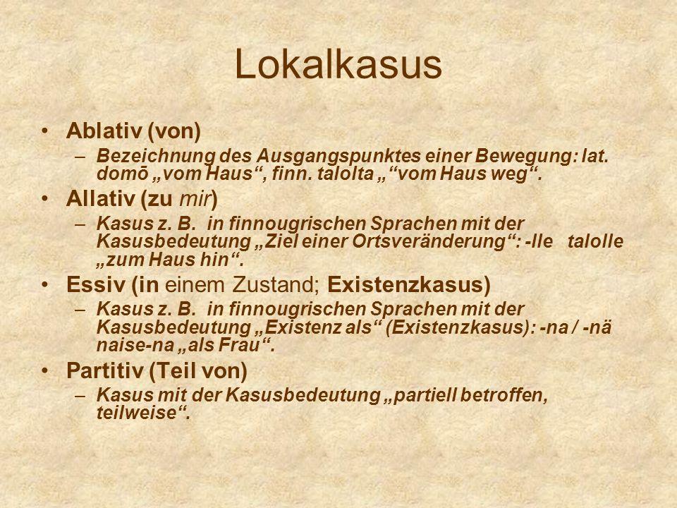 Lokalkasus Ablativ (von) –Bezeichnung des Ausgangspunktes einer Bewegung: lat. domō vom Haus, finn. talolta vom Haus weg. Allativ (zu mir) –Kasus z. B