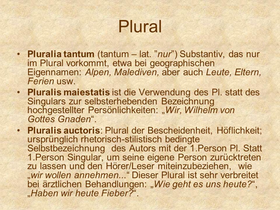 Plural Pluralia tantum (tantum – lat. nur) Substantiv, das nur im Plural vorkommt, etwa bei geographischen Eigennamen: Alpen, Malediven, aber auch Leu