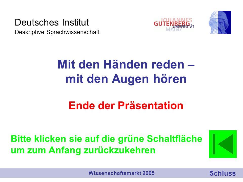 Deutsches Institut Deskriptive Sprachwissenschaft Mit den Händen reden – mit den Augen hören Ende der Präsentation Wissenschaftsmarkt 2005 Bitte klicken sie auf die grüne Schaltfläche um zum Anfang zurückzukehren Schluss