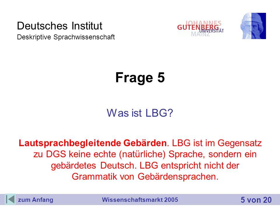 Deutsches Institut Deskriptive Sprachwissenschaft Frage 5 Was ist LBG? Lautsprachbegleitende Gebärden. LBG ist im Gegensatz zu DGS keine echte (natürl