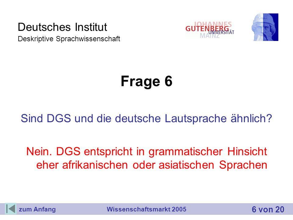 Deutsches Institut Deskriptive Sprachwissenschaft Frage 6 Sind DGS und die deutsche Lautsprache ähnlich? Nein. DGS entspricht in grammatischer Hinsich