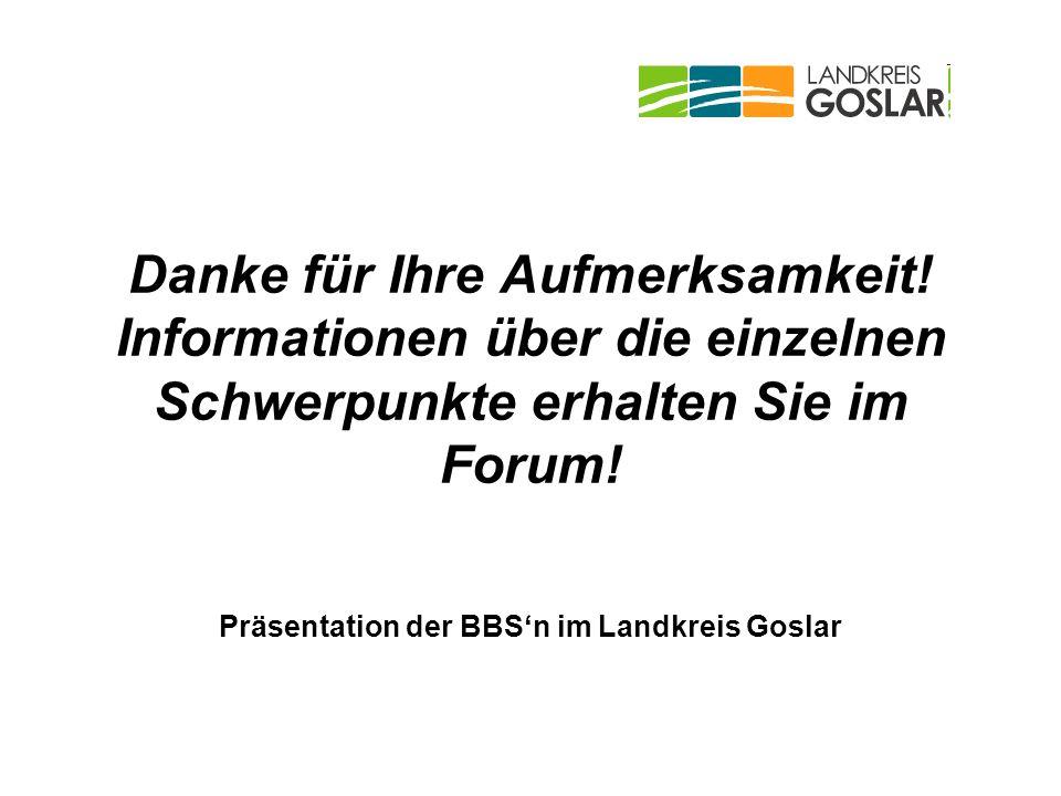 Danke für Ihre Aufmerksamkeit! Informationen über die einzelnen Schwerpunkte erhalten Sie im Forum! Präsentation der BBSn im Landkreis Goslar