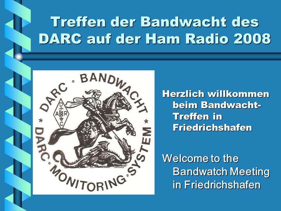 Treffen der Bandwacht des DARC auf der Ham Radio 2008 Herzlich willkommen beim Bandwacht- Treffen in Friedrichshafen Welcome to the Bandwatch Meeting